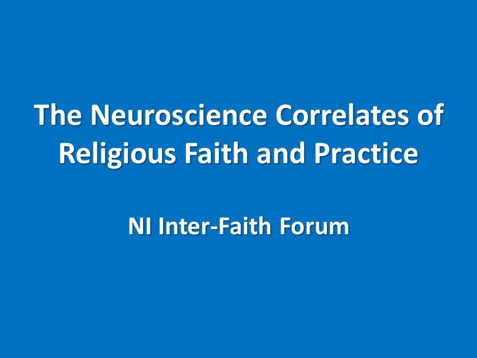 The Neuroscience Correlates of Religious Faith and Practice NI Inter-Faith Forum