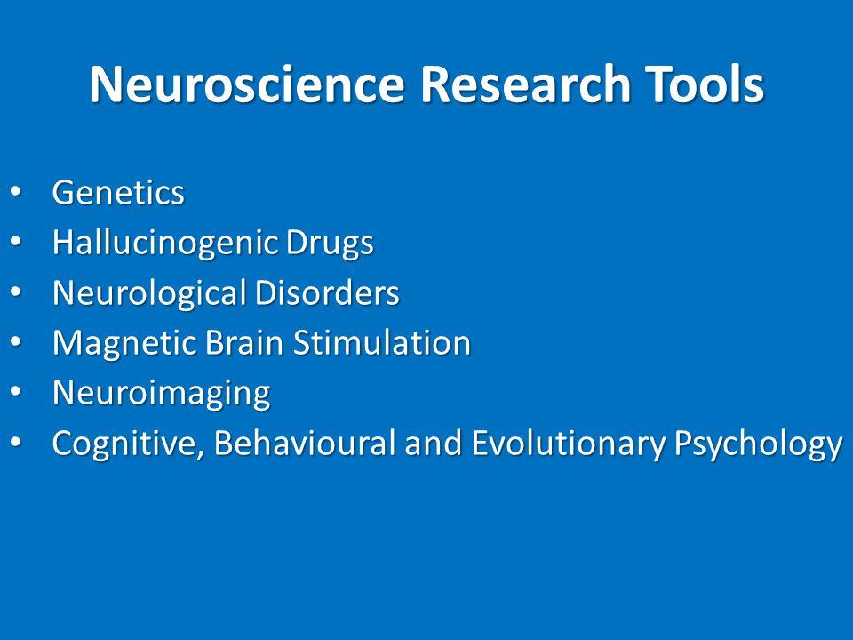 Neuroscience Research Tools Genetics Genetics Hallucinogenic Drugs Hallucinogenic Drugs Neurological Disorders Neurological Disorders Magnetic Brain Stimulation Magnetic Brain Stimulation Neuroimaging Neuroimaging Cognitive, Behavioural and Evolutionary Psychology Cognitive, Behavioural and Evolutionary Psychology
