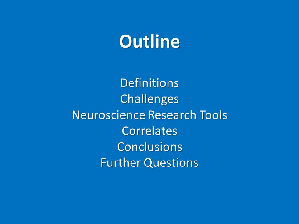 OutlineDefinitionsChallenges Neuroscience Research Tools CorrelatesConclusions Further Questions