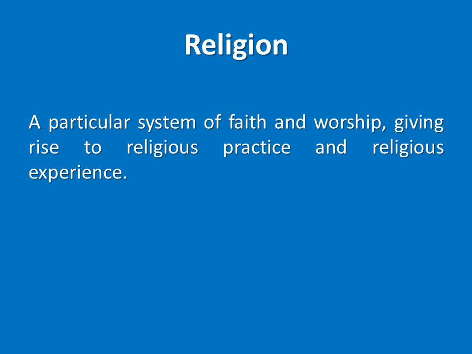 Religion A particular system of faith and worship, giving rise to religious practice and religious experience.