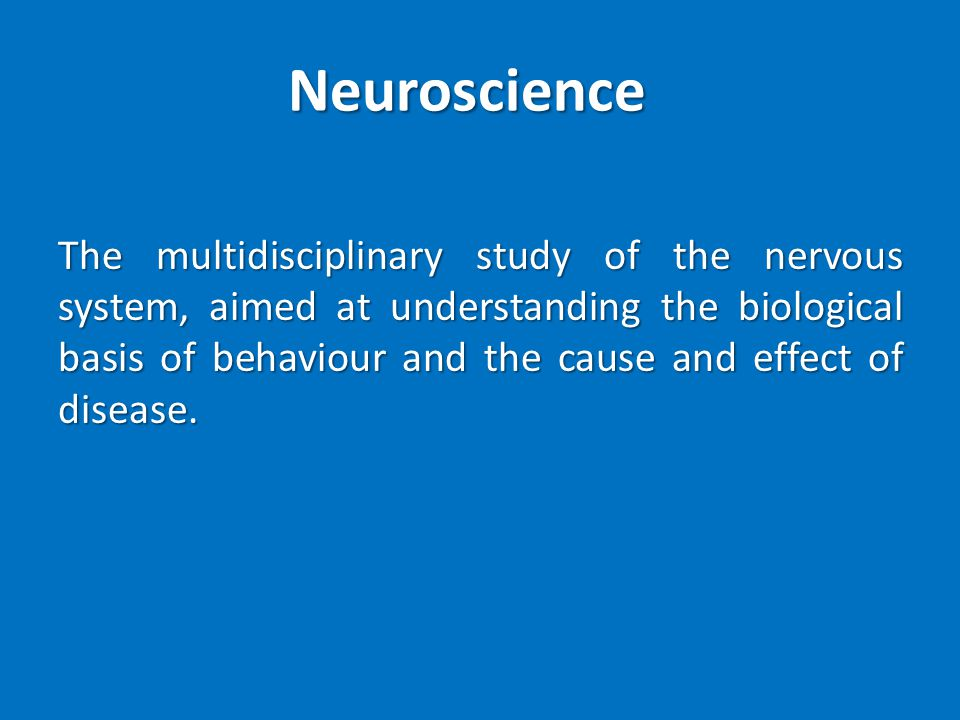 Neuroscience The multidisciplinary study of the nervous system, aimed at understanding the biological basis of behaviour and the cause and effect of disease.