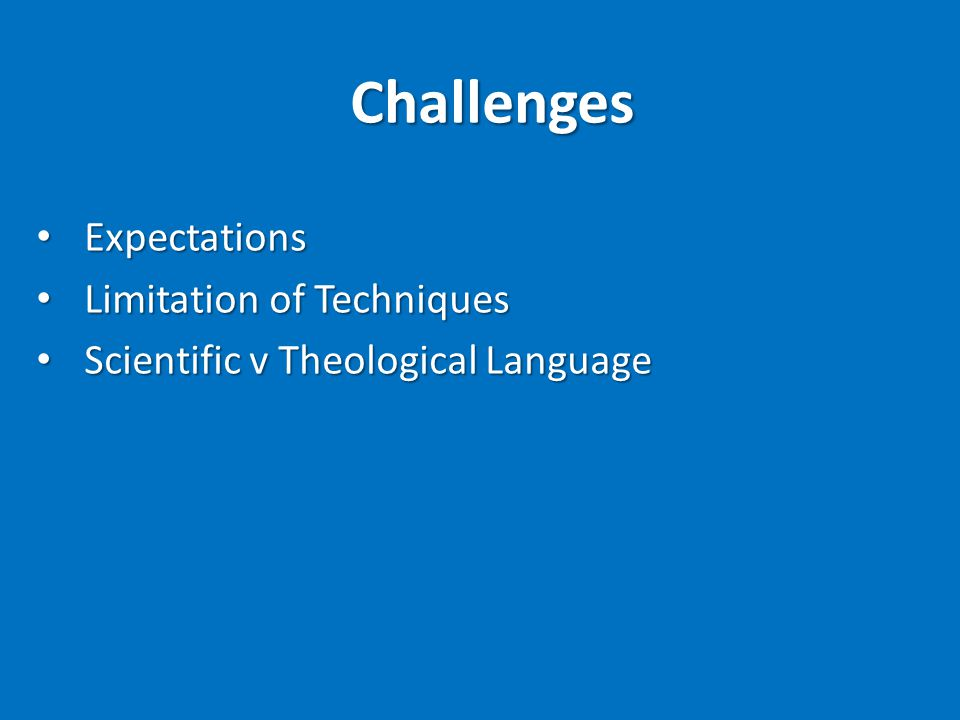 Challenges Expectations Expectations Limitation of Techniques Limitation of Techniques Scientific v Theological Language Scientific v Theological Language