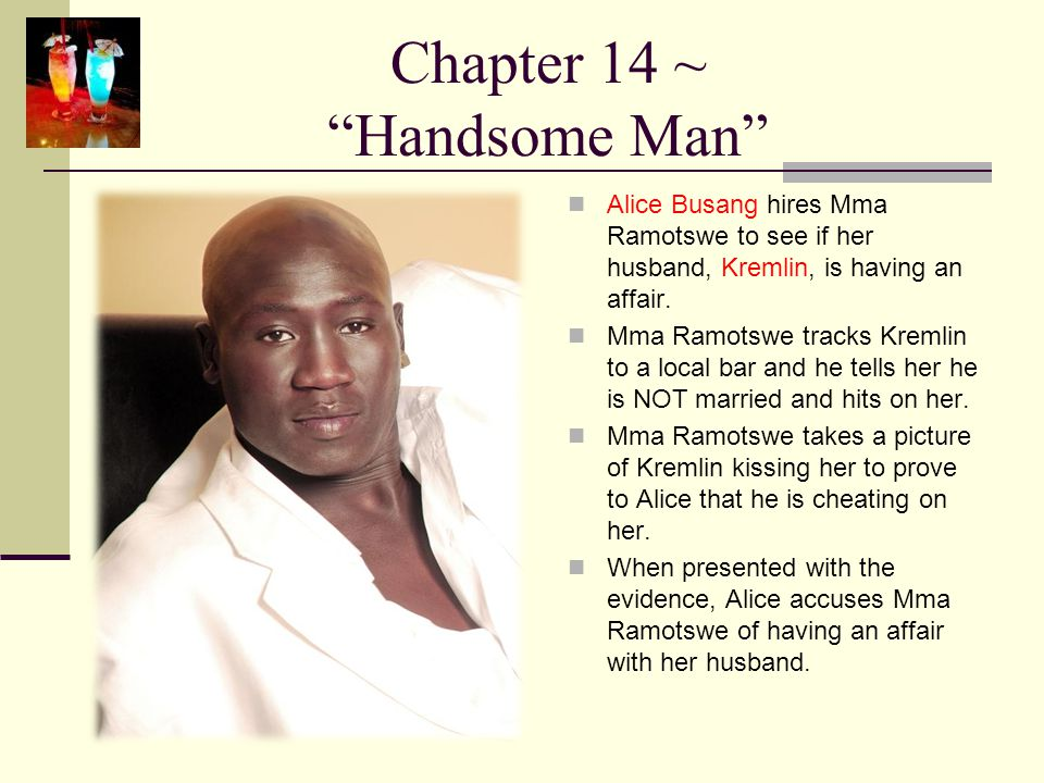 """Chapter 14 ~ """"Handsome Man"""" Alice Busang hires Mma Ramotswe to see if her husband, Kremlin, is having an affair. Mma Ramotswe tracks Kremlin to a loca"""