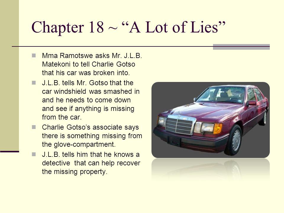 "Chapter 18 ~ ""A Lot of Lies"" Mma Ramotswe asks Mr. J.L.B. Matekoni to tell Charlie Gotso that his car was broken into. J.L.B. tells Mr. Gotso that the"