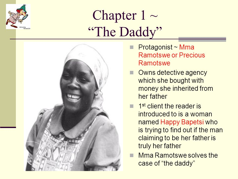 """Chapter 1 ~ """"The Daddy"""" Protagonist ~ Mma Ramotswe or Precious Ramotswe Owns detective agency which she bought with money she inherited from her fathe"""