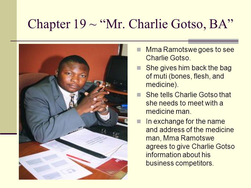 "Chapter 19 ~ ""Mr. Charlie Gotso, BA"" Mma Ramotswe goes to see Charlie Gotso. She gives him back the bag of muti (bones, flesh, and medicine). She tell"