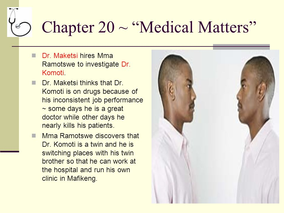 """Chapter 20 ~ """"Medical Matters"""" Dr. Maketsi hires Mma Ramotswe to investigate Dr. Komoti. Dr. Maketsi thinks that Dr. Komoti is on drugs because of his"""