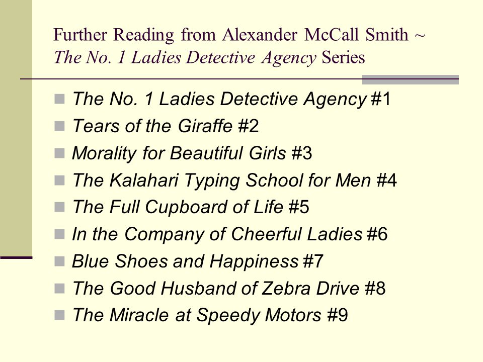 Further Reading from Alexander McCall Smith ~ The No. 1 Ladies Detective Agency Series The No. 1 Ladies Detective Agency #1 Tears of the Giraffe #2 Mo
