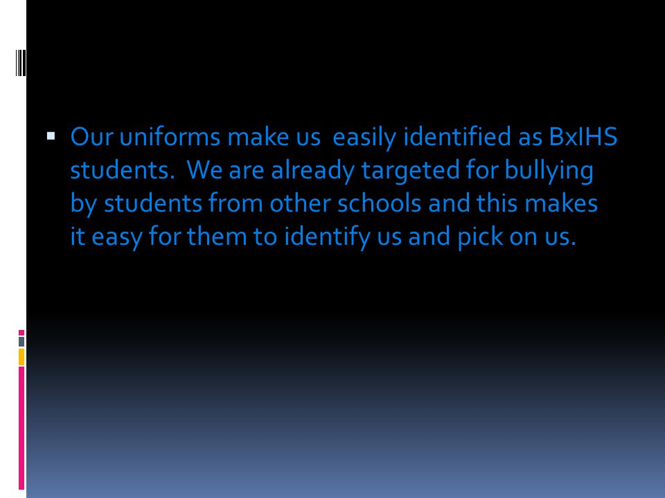  Our uniforms make us easily identified as BxIHS students. We are already targeted for bullying by students from other schools and this makes it easy