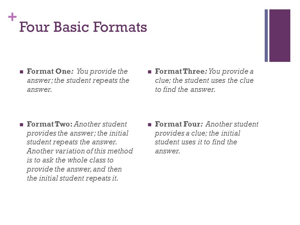 + Four Basic Formats Format One: You provide the answer; the student repeats the answer. Format Two: Another student provides the answer; the initial