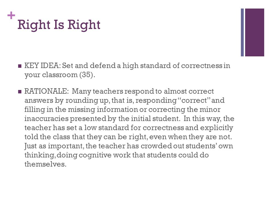 + Right Is Right KEY IDEA: Set and defend a high standard of correctness in your classroom (35). RATIONALE: Many teachers respond to almost correct an