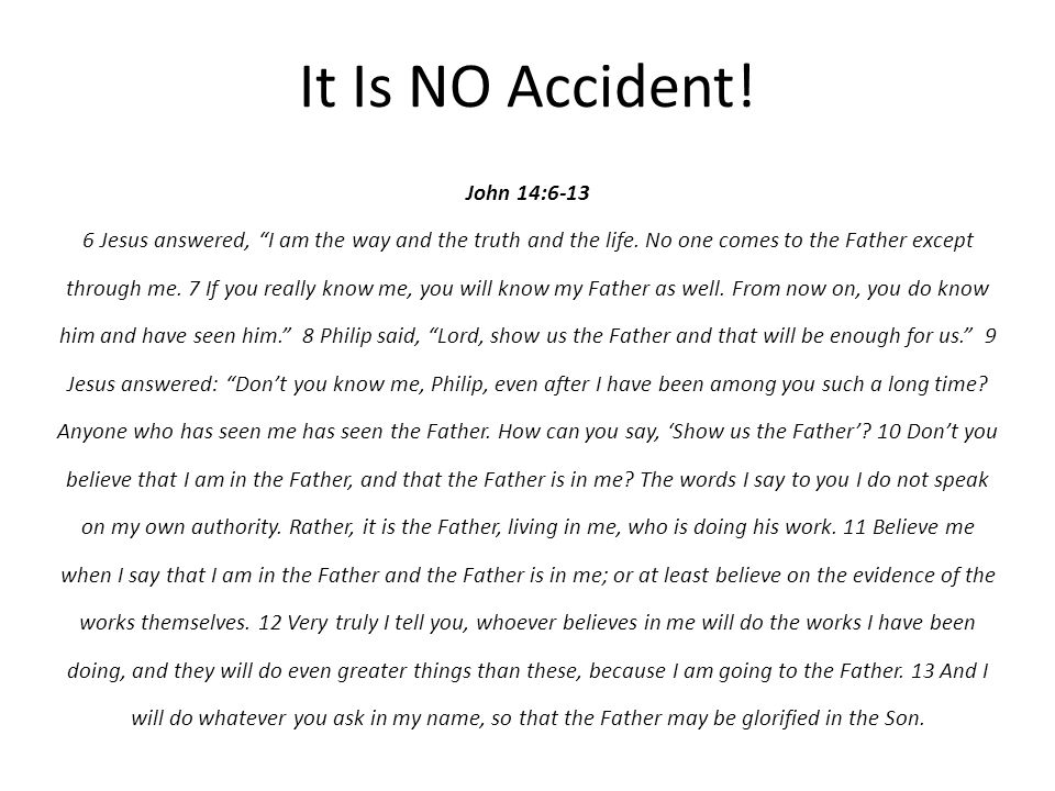 It Is NO Accident. John 14:6-13 6 Jesus answered, I am the way and the truth and the life.