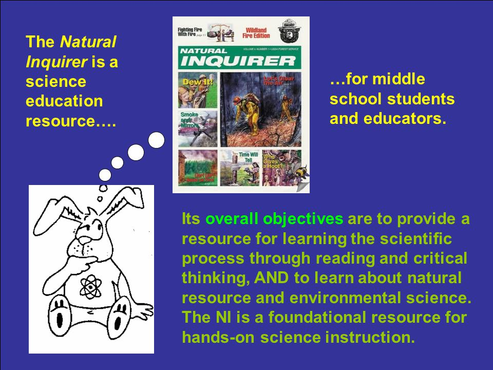 Emphases of the Natural Inquirer: Learning the scientific process (Addresses science process standards) Reading science Critical thinking about science Learning natural resource and environmental science (and about natural resources and the environment) (Supportive and foundational resource)