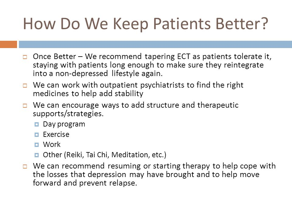 How Do We Keep Patients Better?  Once Better – We recommend tapering ECT as patients tolerate it, staying with patients long enough to make sure they
