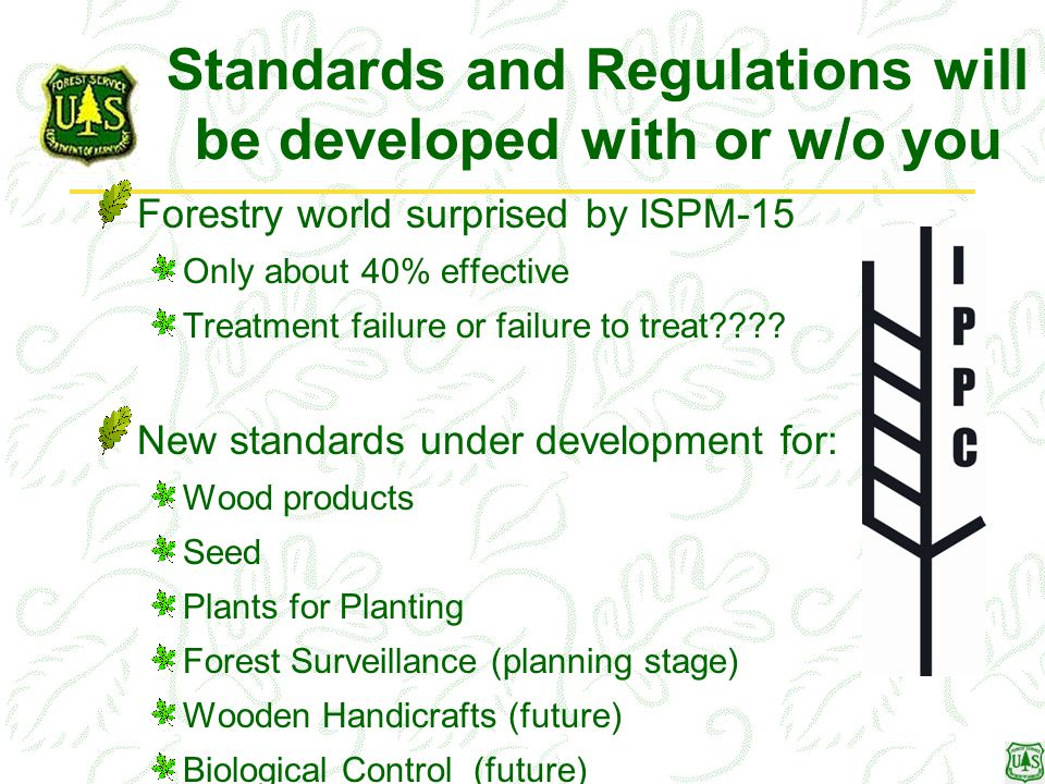 Standards and Regulations will be developed with or w/o you Forestry world surprised by ISPM-15 Only about 40% effective Treatment failure or failure