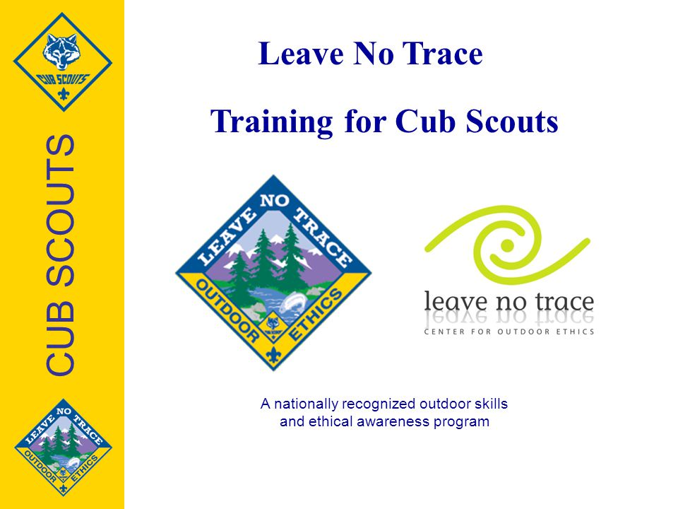 Leave No Trace Training for Cub Scouts A nationally recognized outdoor skills and ethical awareness program CUB SCOUTS