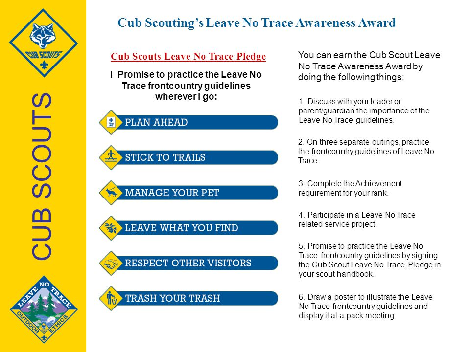 I Promise to practice the Leave No Trace frontcountry guidelines wherever I go: Cub Scouts Leave No Trace Pledge You can earn the Cub Scout Leave No T
