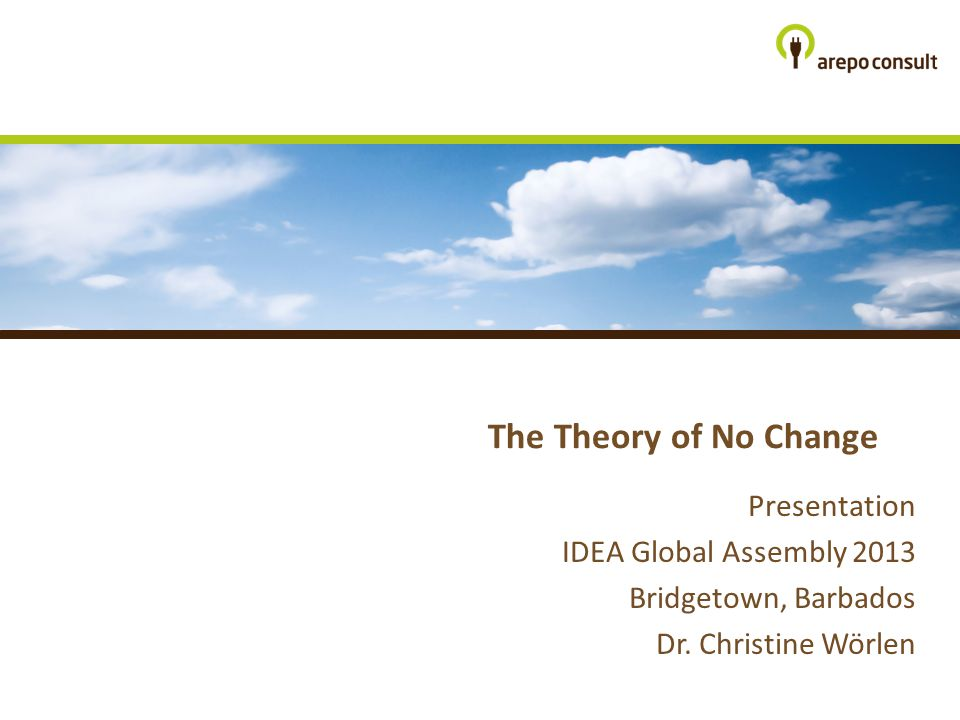 The Theory of No Change Presentation IDEA Global Assembly 2013 Bridgetown, Barbados Dr.