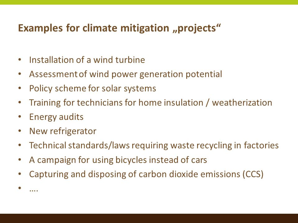 """Examples for climate mitigation """"projects Installation of a wind turbine Assessment of wind power generation potential Policy scheme for solar systems Training for technicians for home insulation / weatherization Energy audits New refrigerator Technical standards/laws requiring waste recycling in factories A campaign for using bicycles instead of cars Capturing and disposing of carbon dioxide emissions (CCS) …."""