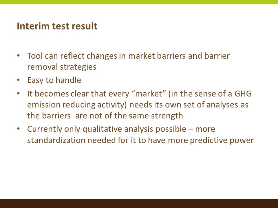 Interim test result Tool can reflect changes in market barriers and barrier removal strategies Easy to handle It becomes clear that every market (in the sense of a GHG emission reducing activity) needs its own set of analyses as the barriers are not of the same strength Currently only qualitative analysis possible – more standardization needed for it to have more predictive power