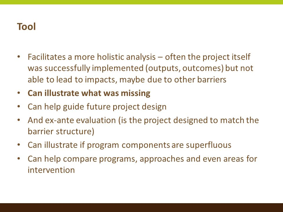Tool Facilitates a more holistic analysis – often the project itself was successfully implemented (outputs, outcomes) but not able to lead to impacts, maybe due to other barriers Can illustrate what was missing Can help guide future project design And ex-ante evaluation (is the project designed to match the barrier structure) Can illustrate if program components are superfluous Can help compare programs, approaches and even areas for intervention
