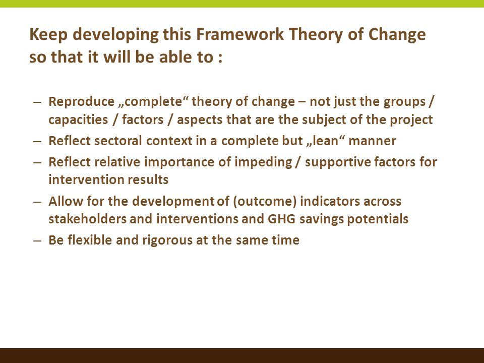 """Keep developing this Framework Theory of Change so that it will be able to : – Reproduce """"complete"""" theory of change – not just the groups / capacitie"""