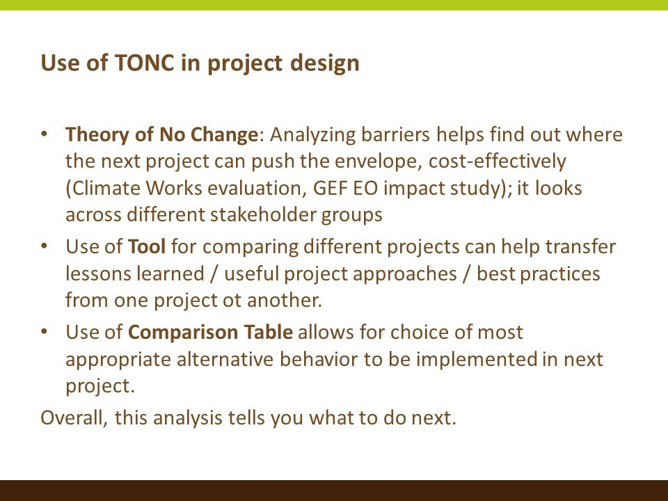 Use of TONC in project design Theory of No Change: Analyzing barriers helps find out where the next project can push the envelope, cost-effectively (Climate Works evaluation, GEF EO impact study); it looks across different stakeholder groups Use of Tool for comparing different projects can help transfer lessons learned / useful project approaches / best practices from one project ot another.
