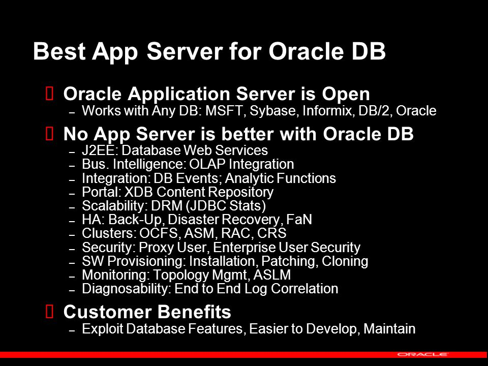 Best App Server for Oracle DB  Oracle Application Server is Open – Works with Any DB: MSFT, Sybase, Informix, DB/2, Oracle  No App Server is better with Oracle DB – J2EE: Database Web Services – Bus.