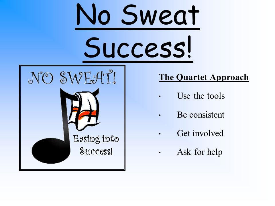 No Sweat Leadership The Quartet Approach 1.Know your talents 2.Know your audience 3.Set realistic goals 4.Educate the educators Easing members into leadership