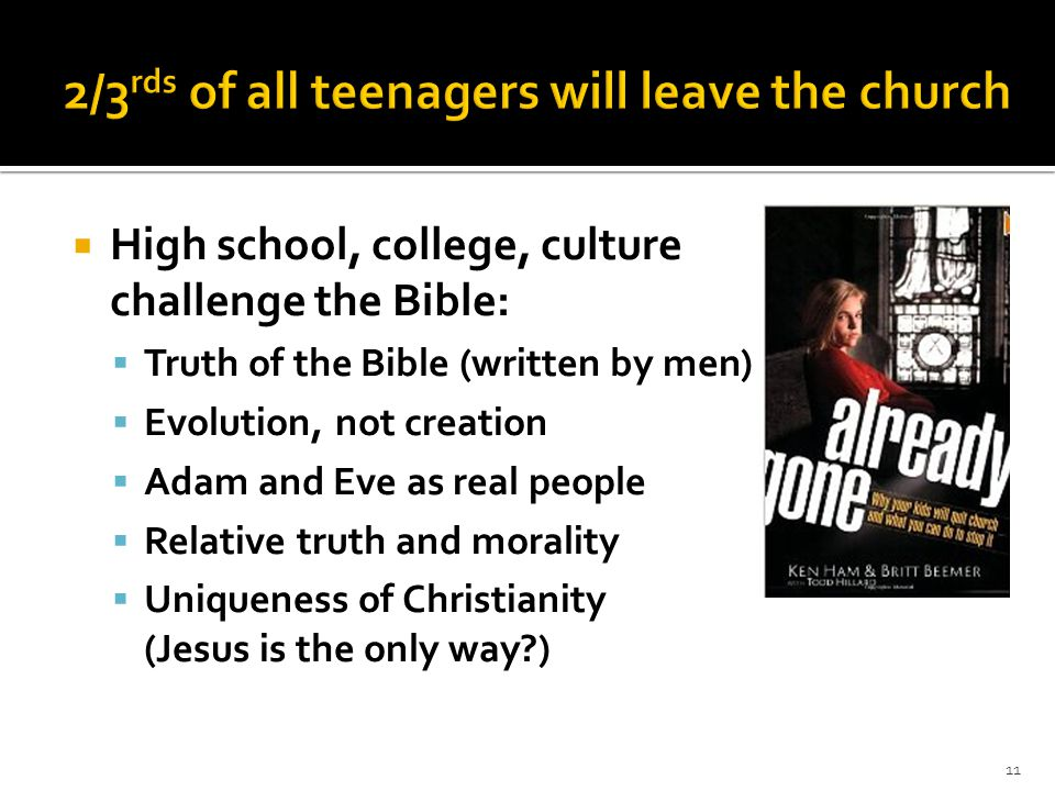  High school, college, culture challenge the Bible:  Truth of the Bible (written by men)  Evolution, not creation  Adam and Eve as real people  R