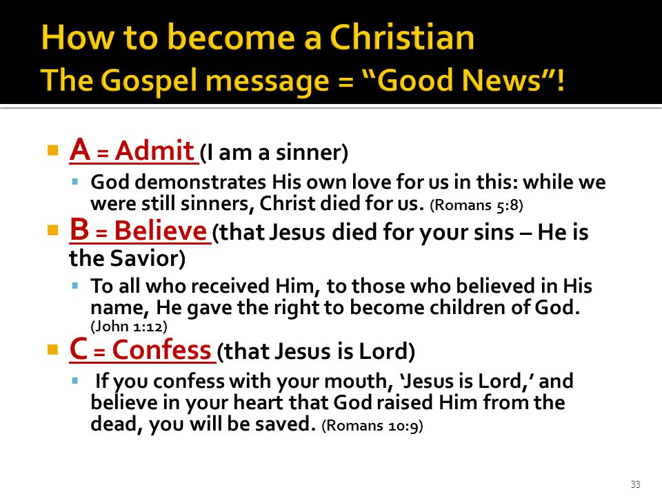  A = Admit (I am a sinner)  God demonstrates His own love for us in this: while we were still sinners, Christ died for us. (Romans 5:8)  B = Believ