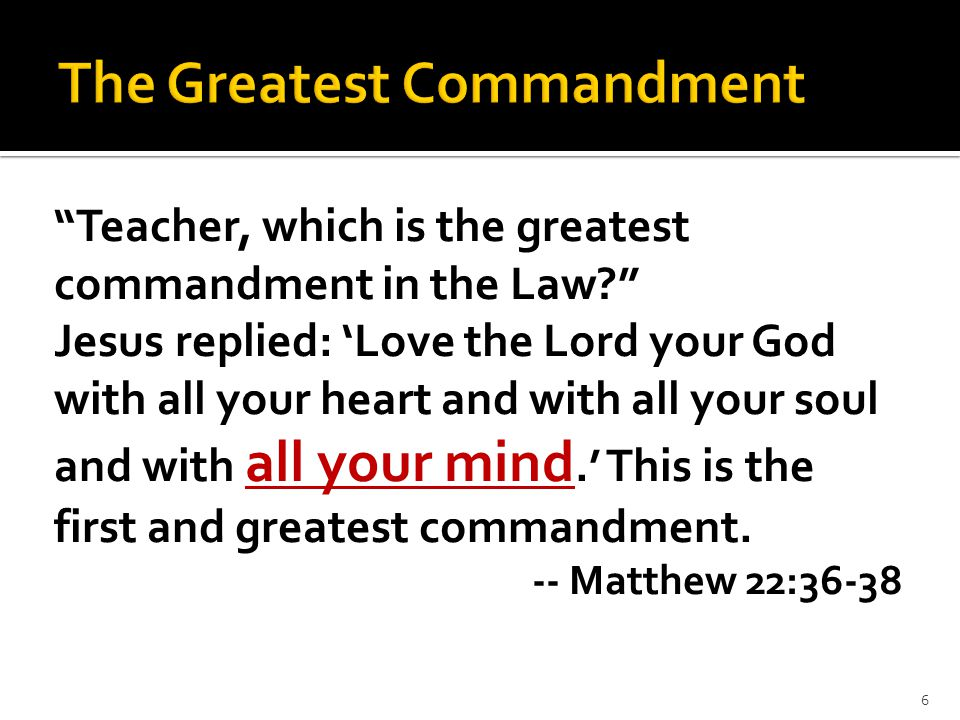 """Teacher, which is the greatest commandment in the Law?"" Jesus replied: 'Love the Lord your God with all your heart and with all your soul and with al"
