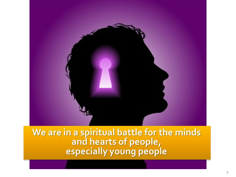 We are in a spiritual battle for the minds and hearts of people, especially young people 7