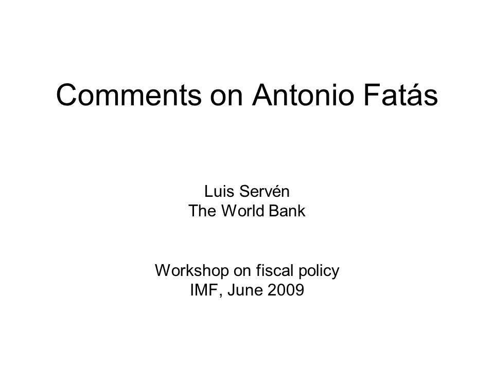 1 Comments on Antonio Fatás Luis Servén The World Bank Workshop on fiscal policy IMF, June 2009