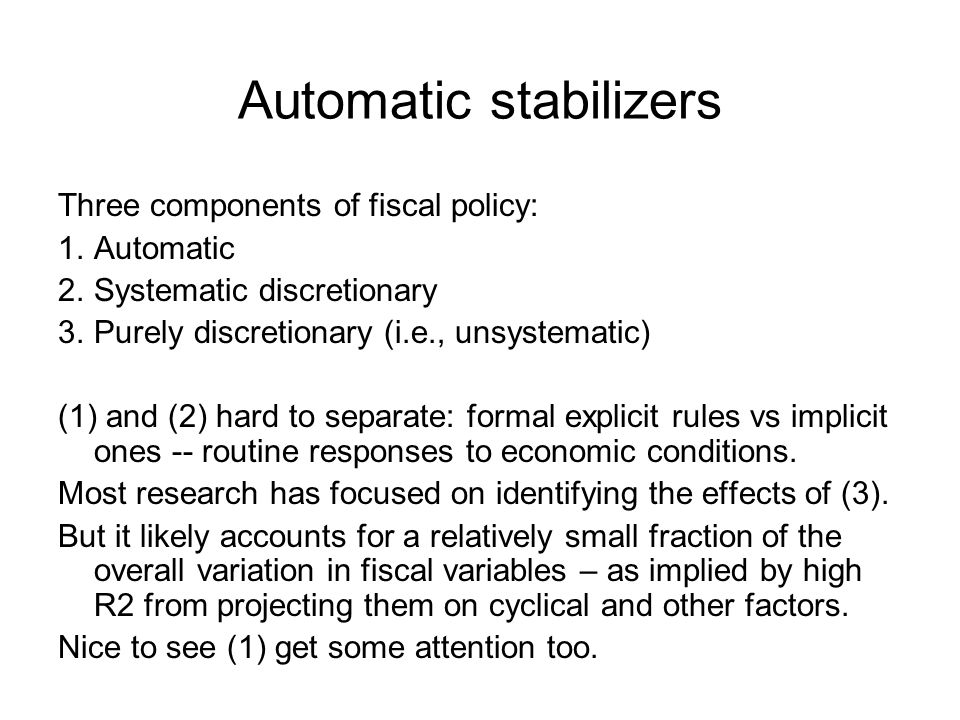 Automatic stabilizers: measurement Typical ingredients: –Direct taxes (+ SS contributions) –Indirect taxes –Unemployment benefits Measurement –Using tax codes, unemployment rules etc (hard) –Regression of fiscal outcomes on cycle (easier) Reverse causality – with no obvious instruments Mixes up all systematic policies – not only automatic 3