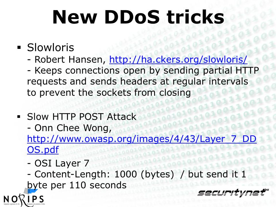 New DDoS tricks  Slowloris - Robert Hansen, http://ha.ckers.org/slowloris/ - Keeps connections open by sending partial HTTP requests and sends headers at regular intervals to prevent the sockets from closinghttp://ha.ckers.org/slowloris/  Slow HTTP POST Attack - Onn Chee Wong, http://www.owasp.org/images/4/43/Layer_7_DD OS.pdf http://www.owasp.org/images/4/43/Layer_7_DD OS.pdf - OSI Layer 7 - Content-Length: 1000 (bytes) / but send it 1 byte per 110 seconds