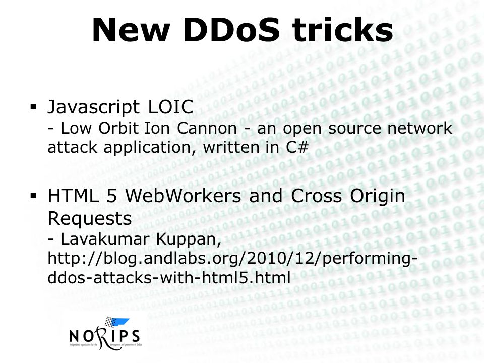 New DDoS tricks  Javascript LOIC - Low Orbit Ion Cannon - an open source network attack application, written in C#  HTML 5 WebWorkers and Cross Origin Requests - Lavakumar Kuppan, http://blog.andlabs.org/2010/12/performing- ddos-attacks-with-html5.html