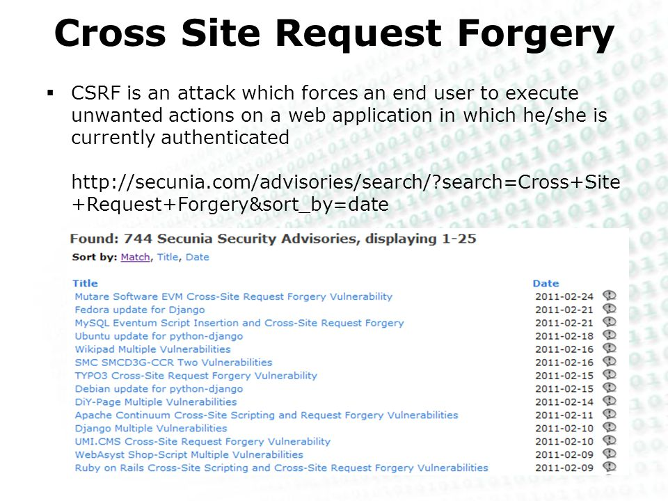Cross Site Request Forgery  CSRF is an attack which forces an end user to execute unwanted actions on a web application in which he/she is currently authenticated http://secunia.com/advisories/search/?search=Cross+Site +Request+Forgery&sort_by=date
