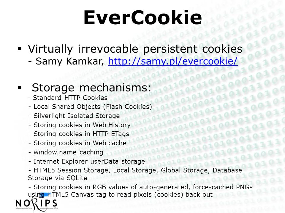 EverCookie  Virtually irrevocable persistent cookies - Samy Kamkar, http://samy.pl/evercookie/http://samy.pl/evercookie/  Storage mechanisms: - Standard HTTP Cookies - Local Shared Objects (Flash Cookies) - Silverlight Isolated Storage - Storing cookies in Web History - Storing cookies in HTTP ETags - Storing cookies in Web cache - window.name caching - Internet Explorer userData storage - HTML5 Session Storage, Local Storage, Global Storage, Database Storage via SQLite - Storing cookies in RGB values of auto-generated, force-cached PNGs using HTML5 Canvas tag to read pixels (cookies) back out