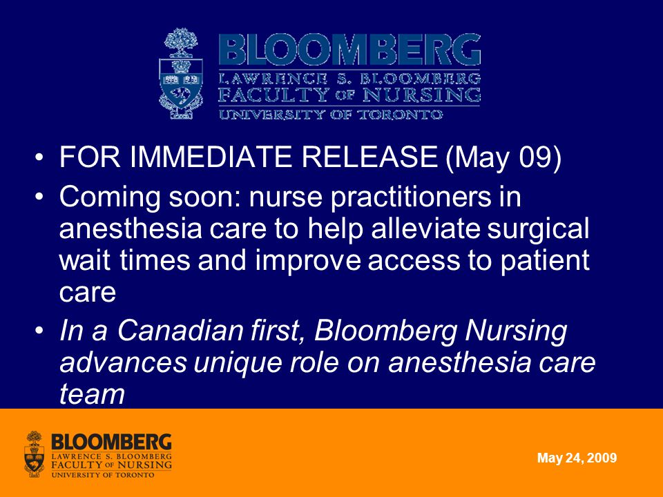 May 24, 2009 FOR IMMEDIATE RELEASE (May 09) Coming soon: nurse practitioners in anesthesia care to help alleviate surgical wait times and improve access to patient care In a Canadian first, Bloomberg Nursing advances unique role on anesthesia care team