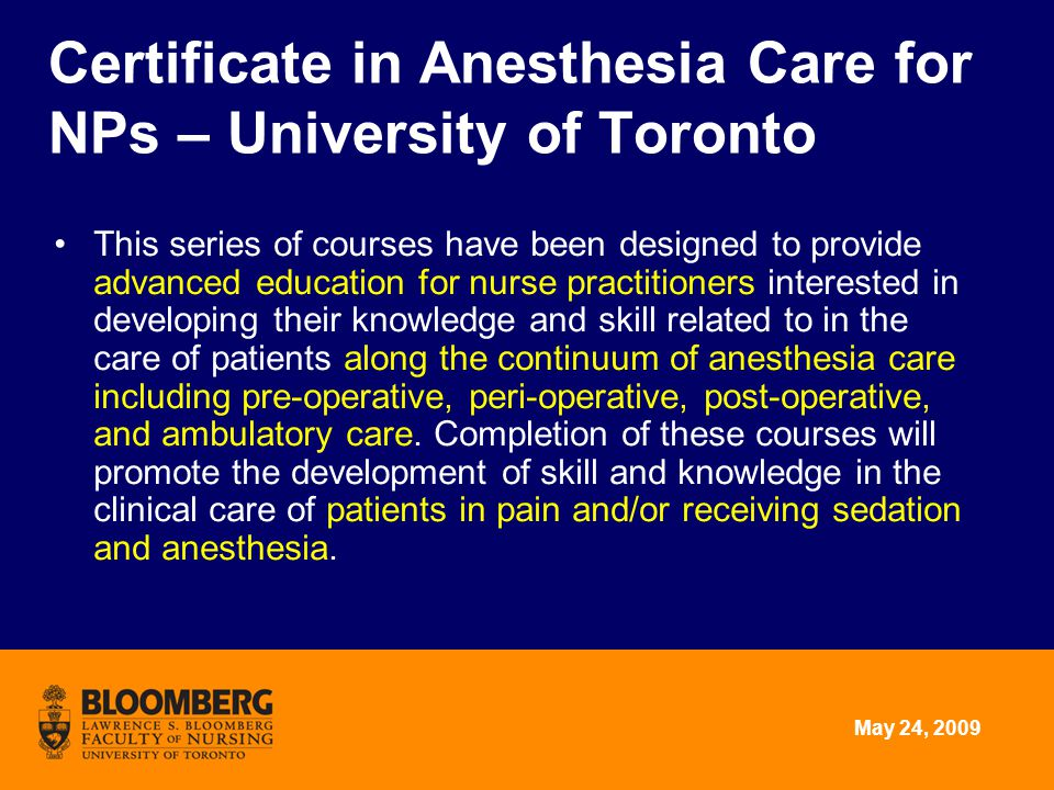 May 24, 2009 Education UT only -1 st Cohort started January 2009 Post NP 4 courses –Pain Management, Principles of Anesthesia Care for NPs, 2 Clinical courses 700 clinical hours Collaborative with Michener Institute