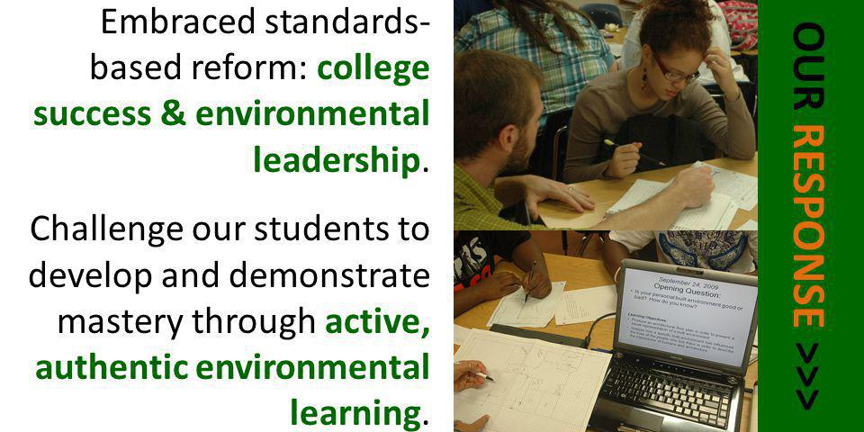 OUR RESPONSE >>> Embraced standards- based reform: college success & environmental leadership. Challenge our students to develop and demonstrate maste