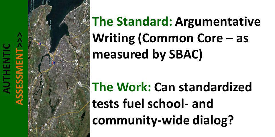 AUTHENTIC ASSESSMENT>>> The Standard: Argumentative Writing (Common Core – as measured by SBAC) The Work: Can standardized tests fuel school- and comm