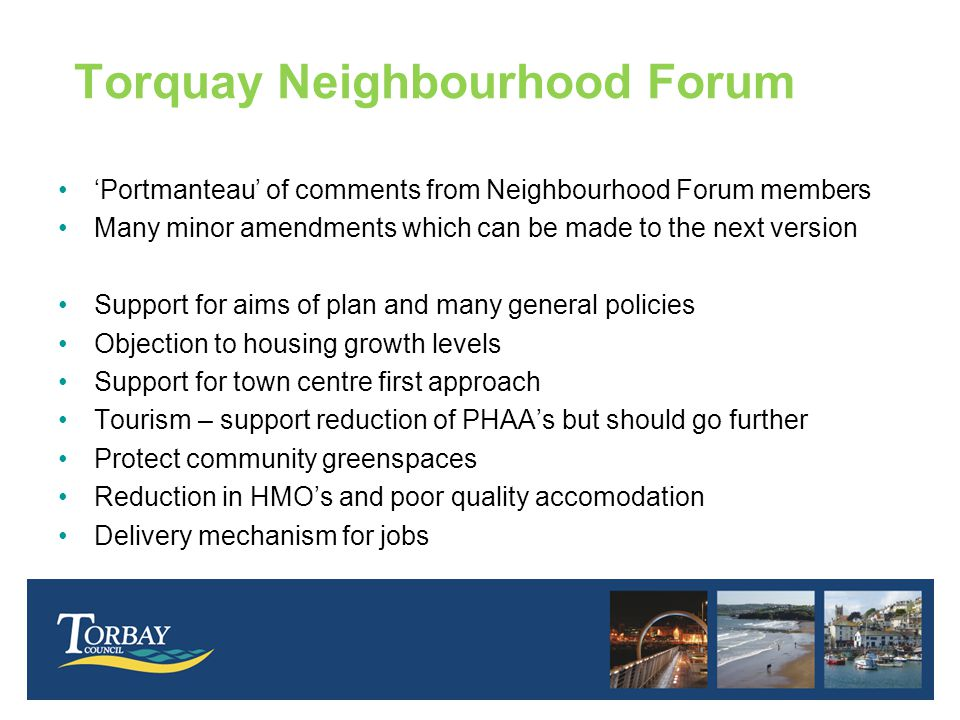 Torquay Neighbourhood Forum 'Portmanteau' of comments from Neighbourhood Forum members Many minor amendments which can be made to the next version Support for aims of plan and many general policies Objection to housing growth levels Support for town centre first approach Tourism – support reduction of PHAA's but should go further Protect community greenspaces Reduction in HMO's and poor quality accomodation Delivery mechanism for jobs