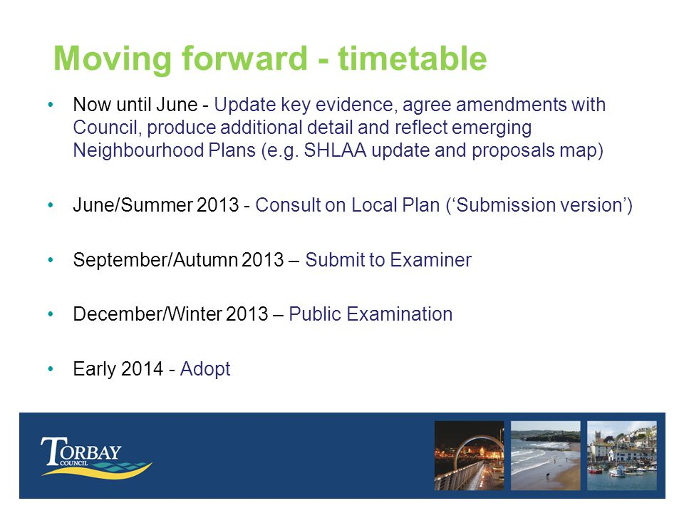 Moving forward - timetable Now until June - Update key evidence, agree amendments with Council, produce additional detail and reflect emerging Neighbourhood Plans (e.g.