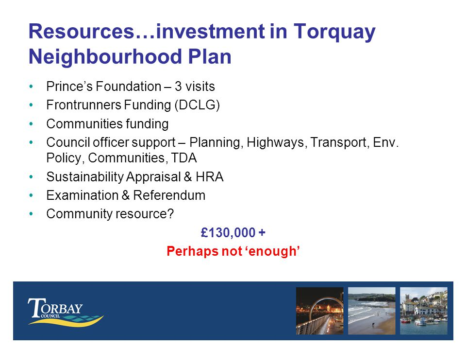 Resources…investment in Torquay Neighbourhood Plan Prince's Foundation – 3 visits Frontrunners Funding (DCLG) Communities funding Council officer support – Planning, Highways, Transport, Env.