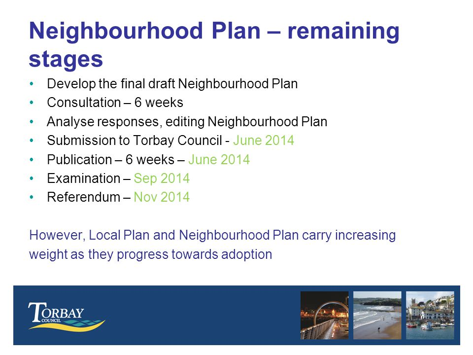 Neighbourhood Plan – remaining stages Develop the final draft Neighbourhood Plan Consultation – 6 weeks Analyse responses, editing Neighbourhood Plan Submission to Torbay Council - June 2014 Publication – 6 weeks – June 2014 Examination – Sep 2014 Referendum – Nov 2014 However, Local Plan and Neighbourhood Plan carry increasing weight as they progress towards adoption