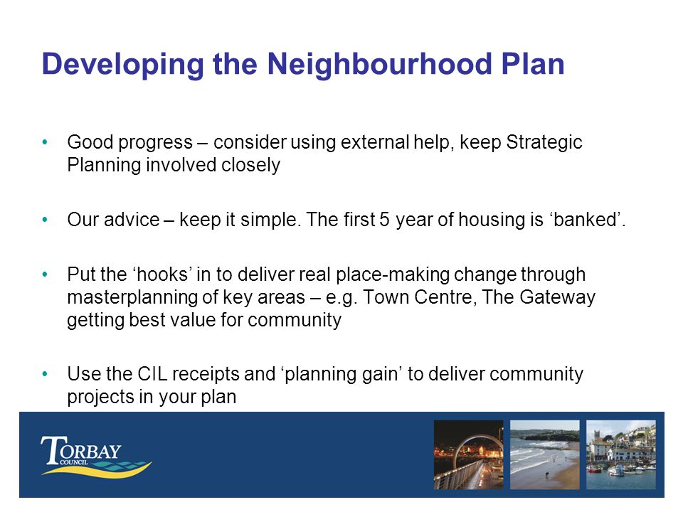 Developing the Neighbourhood Plan Good progress – consider using external help, keep Strategic Planning involved closely Our advice – keep it simple.