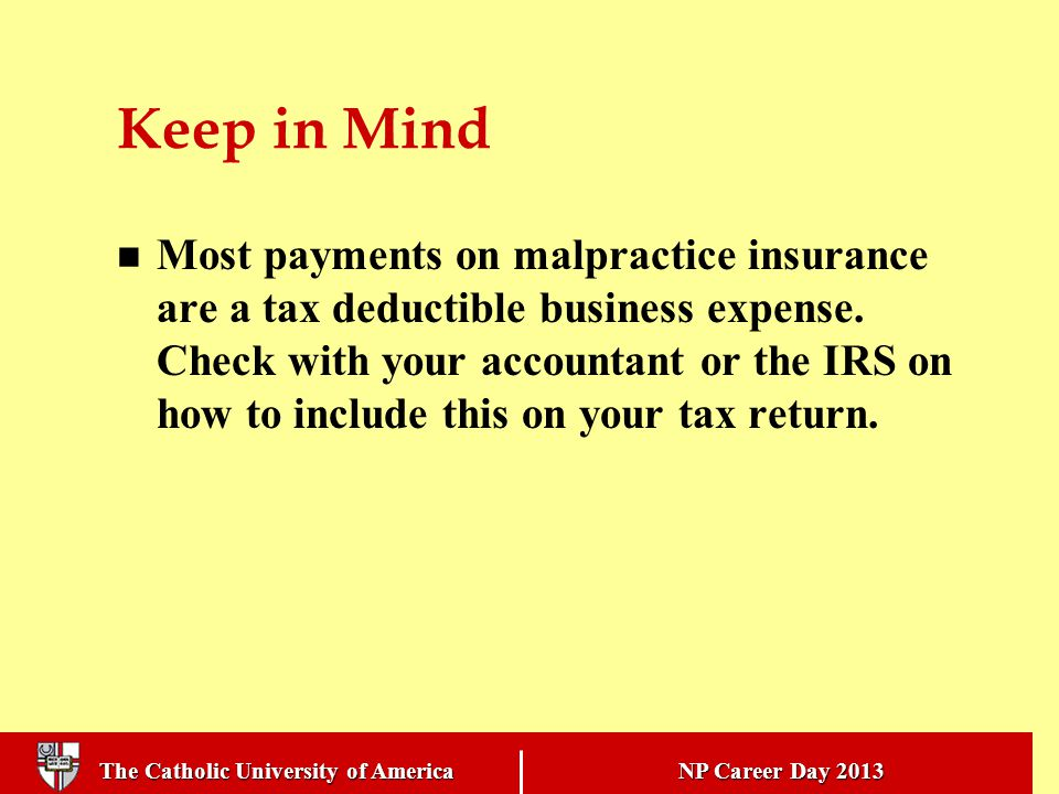 The Catholic University of America NP Career Day 2013 Keep in Mind Most payments on malpractice insurance are a tax deductible business expense.