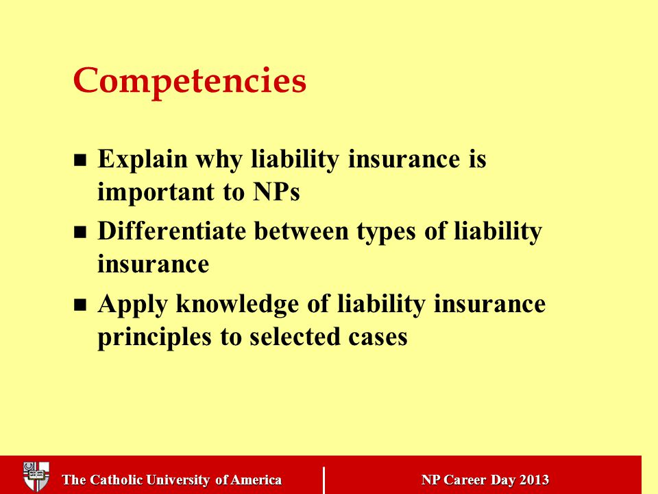 The Catholic University of America NP Career Day 2013 Competencies Explain why liability insurance is important to NPs Differentiate between types of liability insurance Apply knowledge of liability insurance principles to selected cases